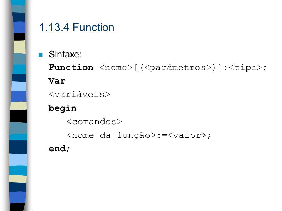 1.13.4 FunctionSintaxe: Function <nome>[(<parâmetros>)]:<tipo>; Var. <variáveis> begin. <comandos> <nome da função>:=<valor>;